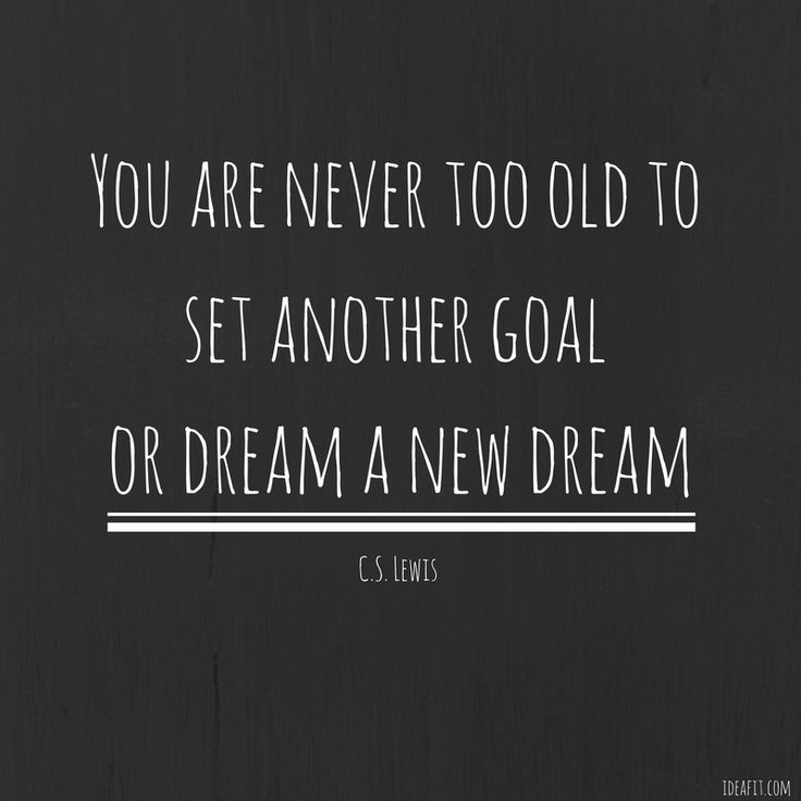 Inspirational quote - You are never too old to set another goal or dream a new dream.