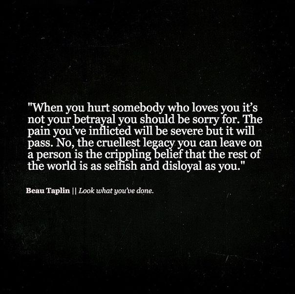 """""""When you hurt somebody who loves you it's not your betrayal you should be sorry for. The pain you've inflicted will be severe but it will pass. No, the cruellest legacy you can leave on a person is the crippling belief that the rest of the world is as selfish and disloyal as you."""" ▼   Beau Taplin 