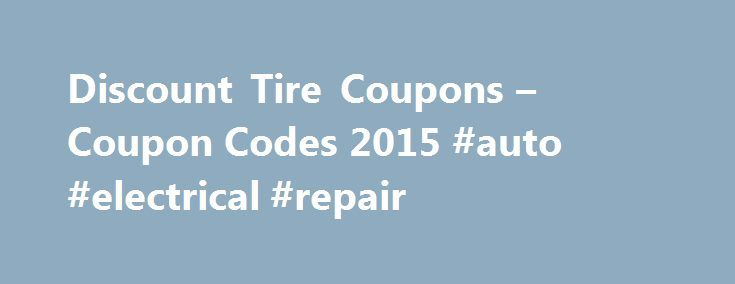 Discount Tire Coupons – Coupon Codes 2015 #auto #electrical #repair http://philippines.remmont.com/discount-tire-coupons-coupon-codes-2015-auto-electrical-repair/  #discount auto tires # About Discount Tire Be the first to recommend this! Help your vehicle run as smoothly as possible by acquiring new tires and wheels with Discount Tire coupons. For more than 50 years, the Arizona-based franchise has specialized in outfitting cars of every conceivable year, make, size, and style with tires…