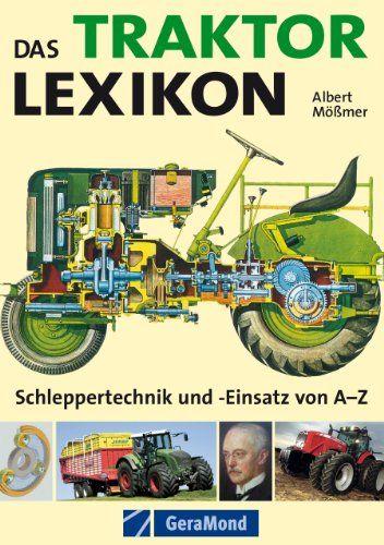Das Traktor Lexikon - Schlepper Technik und Einsatz von A-Z: Umfangreiches Nachschlagewerk rund um den Trecker: von A wie Abgasverhalten über B wie Bauweise, ... bis zu Z wie Zweitaktmotor (GeraMond)