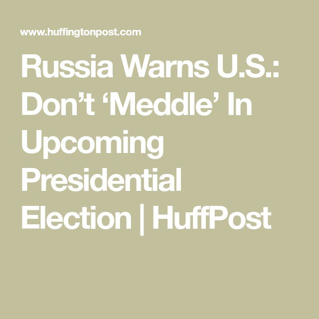 Russia Warns U.S.: Don't 'Meddle' In Upcoming Presidential Election | HuffPost