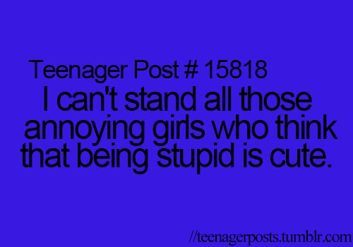 So many girls think this, it is so not cute. They always have that dumb laugh too that annoys me so much!