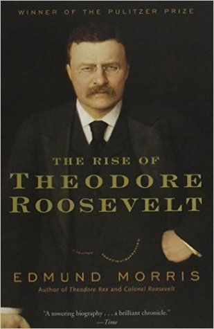 The Rise of Theodore Roosevelt (Theodore Roosevelt #1) by Edmund Morris http: