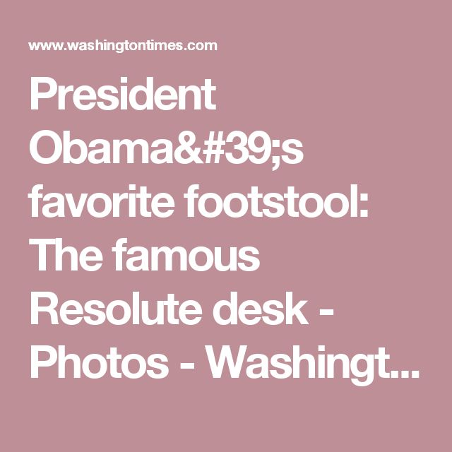 President Obama's favorite footstool: The famous Resolute desk - Photos 	  - Washington Times