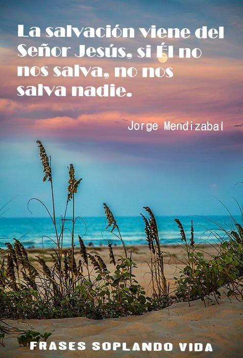 La salvación viene del Señor Jesús, si él no nos salva, no nos salva nadie. Jorge Mendizabal #FrasesSoplandoVida