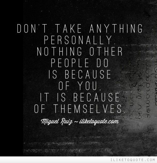 Don't take anything personally. Nothing other people do is because of you, it is because of themselves.