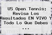 http://tecnoautos.com/wp-content/uploads/imagenes/tendencias/thumbs/us-open-tennis-revisa-los-resultados-en-vivo-y-todo-lo-que-debes.jpg US Open tennis. US Open tennis: Revisa los resultados EN VIVO y todo lo que debes ..., Enlaces, Imágenes, Videos y Tweets - http://tecnoautos.com/actualidad/us-open-tennis-us-open-tennis-revisa-los-resultados-en-vivo-y-todo-lo-que-debes/