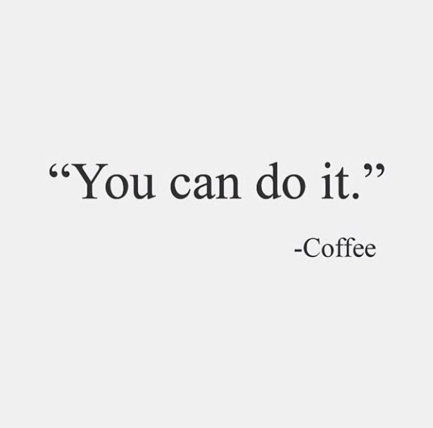 """""""You can do it."""" - Coffee"""