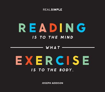 """Reading is to the mind what exercise is to the body."""