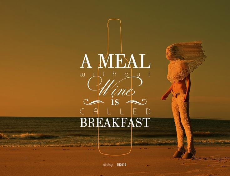 A Meal without Wine is Called Breakfast #dth24gr    Creative Graphic Designer: Δημήτρης Θεοδωρόπουλος