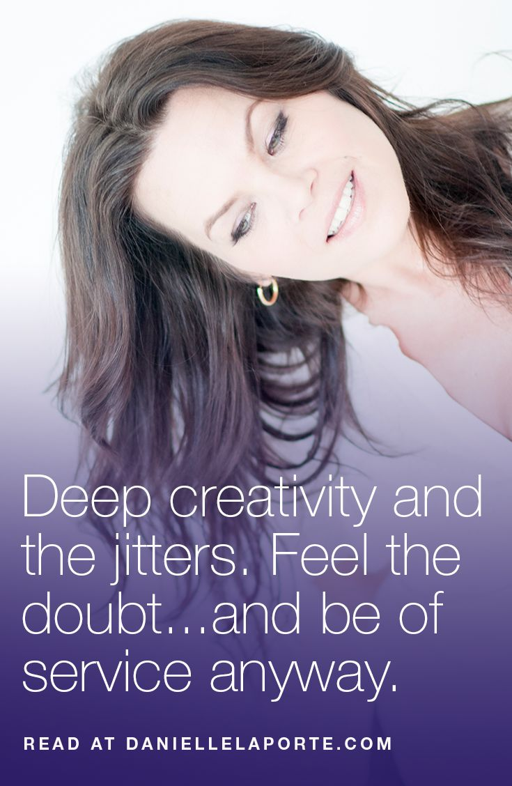 Deep creativity and the jitters. Feel the doubt...and be of service anyway.