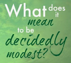 What does it mean to be *decidedly* modest? How is that different from modesty? This article explains what decided modesty is.