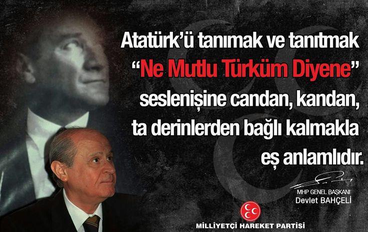 """Atatürk'ü tanımak ve tanıtmak """"Ne Mutlu Türküm Diyene"""" seslenişine candan, kandan, ta derinlerden bağlı kalmakla eş anlamlıdır.  MHP Genel Başkanı Devlet BAHÇELİ"""
