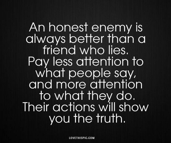 an honest enemy ~Sadly, I had forgotten this recently and ended up learning a refresher course from someone I thought was a longtime friend...lesson RECALLED! I won't be letting the past swoop back in anytime too soon again.