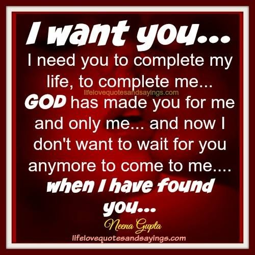 I want you… I need you to complete my life, to complete me… GOD has made you for me and only me… and now I don't want to wait for you anymore to come to me….when I have found you……Neena Gupta