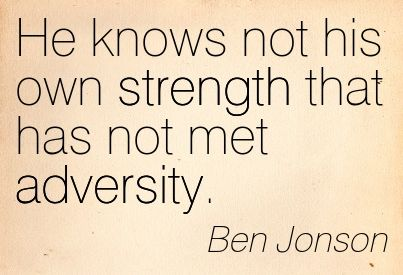 He Knows Not His Own Strength That Has Not Met Adversity. - Ben Jonson