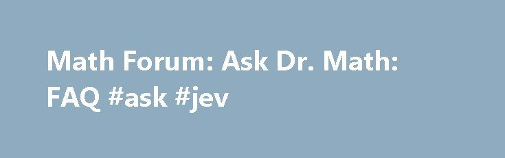 Math Forum: Ask Dr. Math: FAQ #ask #jev http://ask.nef2.com/2017/04/26/math-forum-ask-dr-math-faq-ask-jev/  #ask md free # What is 0 to the 0 power? Why is any number raised to the zero power equal to one? Why does 0! = 1? What years are leap years? How do I find the day of the week for any date? How do I find a calendar for any year? How common are Friday the 13ths? What are the general solutions to cubic and quartic polynomial equations? Distance = Rate x Time: A discussion and two…