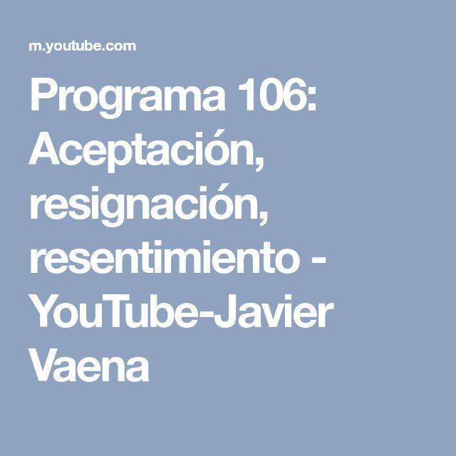 Programa 106: Aceptación, resignación, resentimiento - YouTube-Javier Vaena
