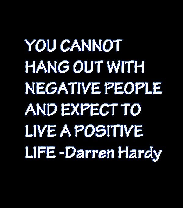 """You cannot hang out with negative people and expect to live a positive life"" The Compound Effect By Darren Hardy http://saveriovalenti.com/personal-development-books/"