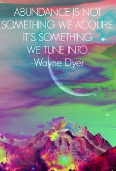 Abundance is not something we acquire. It is something we tune into. Wayne Dyer.