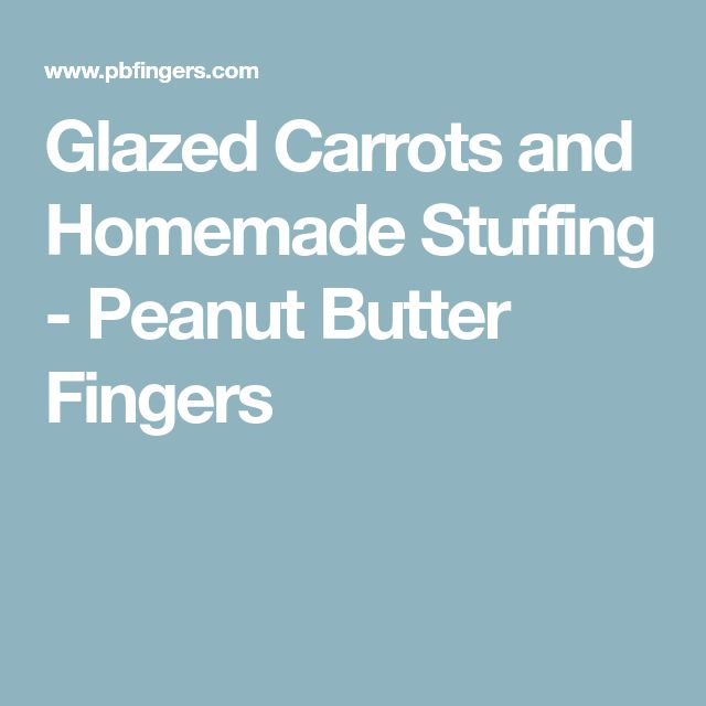 Glazed Carrots and Homemade Stuffing - Peanut Butter Fingers