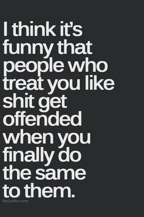 Funny how people get offended when you treat them like they treat you