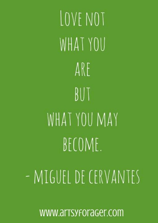 Love not what you are but what you may become. - Miguel de Cervantes #artsywords http://artsyforager.com