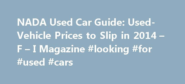 NADA Used Car Guide: Used-Vehicle Prices to Slip in 2014 – F – I Magazine #looking #for #used #cars http://nef2.com/nada-used-car-guide-used-vehicle-prices-to-slip-in-2014-f-i-magazine-looking-for-used-cars/  #nada used car values # NADA Used Car Guide: Used-Vehicle Prices to Slip in 2014 January 28, 2014 NEW ORLEANS A sharp rise in the supply of late-model used cars and light trucks is expected to end a five-year run of price growth, the NADA Used Car Guide reported this past weekend…