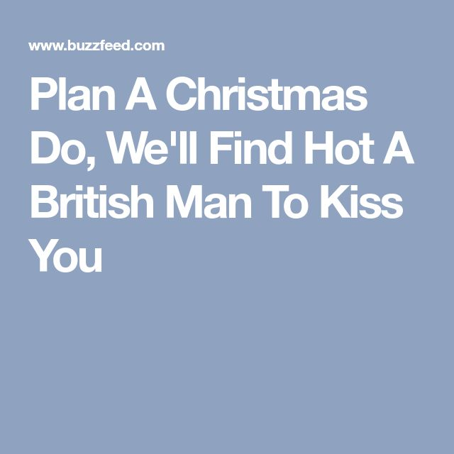 Plan A Christmas Do, We'll Find Hot A British Man To Kiss You