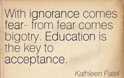 With Ignorance Comes Fear- From Fear Comes Bigotry. Education Is The ... Prejudice ...
