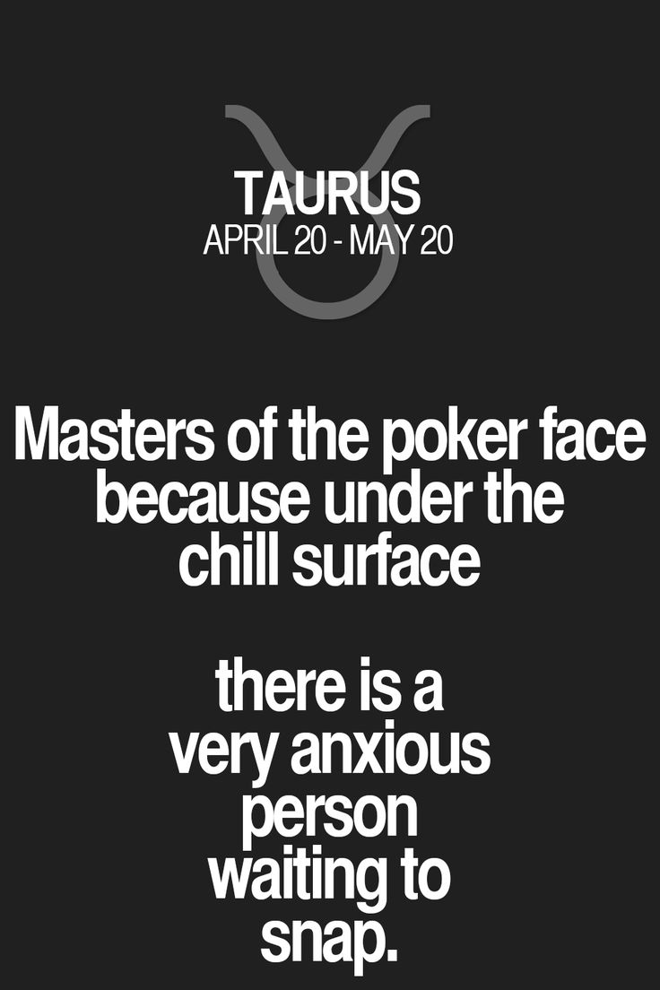 Masters of the poker face because under the chill surface there is a very anxious person waiting to snap. Taurus | Taurus Quotes | Taurus Zodiac Signs