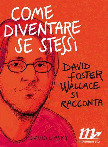 David Lipsky - Come diventare se stessi. David Foster Wallace si racconta