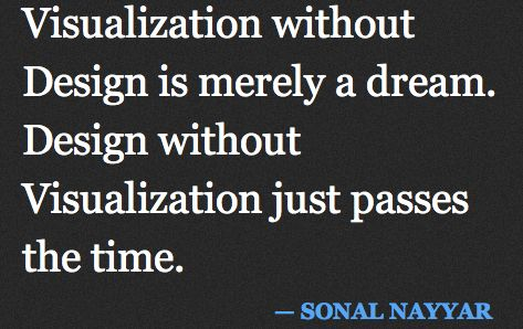 Visualization without Design is merely a dream. Design without Visualization just passes the time