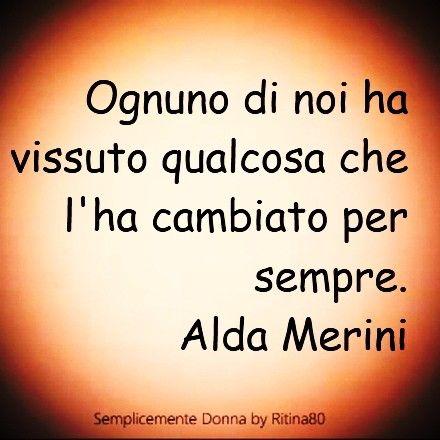 Ognuno di noi ha vissuto qualcosa che l'ha cambiato per sempre. Alda Merini