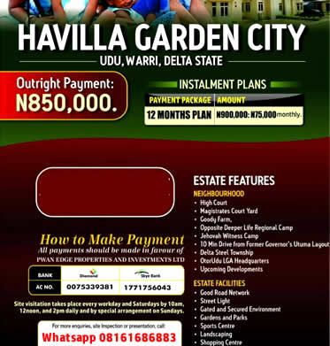 HAVILLA GARDEN CITY WARRI  ESTATE FEATURES Good Road Networks Street Light Perimeter Fencing Planned Layout Gated & Secured Landscaping Gardens & Parks Sports & Shopping Center Excellent Peaceful Location Free from Govt. Interference NEIGHBORHOOD High Court Magistrate Court Yard Goody Farm Opposite Deeper Life Regional Camp Jehovah Witnesses Camp 10 mins Drive from Former Governor Utuma's Layout Delta Steel Township Otor-Udu LGA Headquarters Upcoming Developments  Sharing is caring!