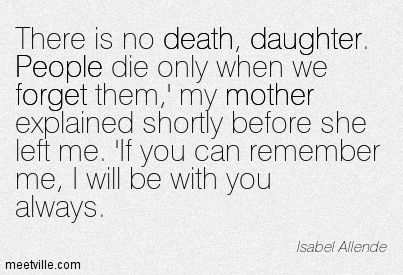 There is no death, daughter. People die only when we forget them,' my mother explained shortly before she left me. 'If you can remember me, I will be with you always. Isabel Allende