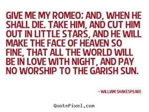 Give me my Romeo, and, when he shall die, Take him and cut him out in little stars, And he will make the face of heaven so fine That all the world will be in love with night, And pay no worship to the garish sun. - Yahoo Canada Image Search Results