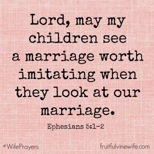 "Scripture: ""Lord, may my children see a marriage worth imitating when they look at our marriage."" –Ephesians 5:1-2"
