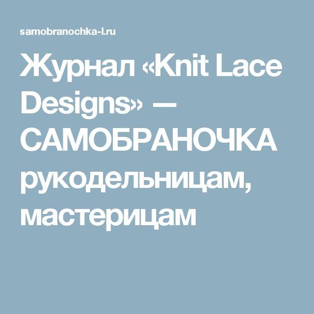 Журнал «Knit Lace Designs» — САМОБРАНОЧКА рукодельницам, мастерицам