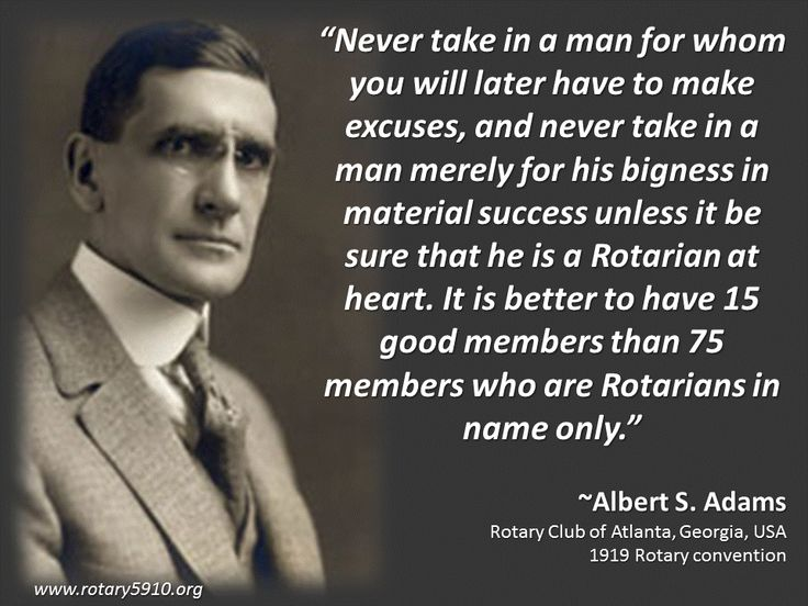 """""""Never take in a man for whom you will later have to make excuses, and never take in a man merely for his bigness in material success unless it be sure that he is a Rotarian at heart. It is better to have 15 good members than 75 members who are Rotarians in name only.""""  ~Albert S. Adams Rotary Club of Atlanta, Georgia, USA 1919 Rotary convention"""