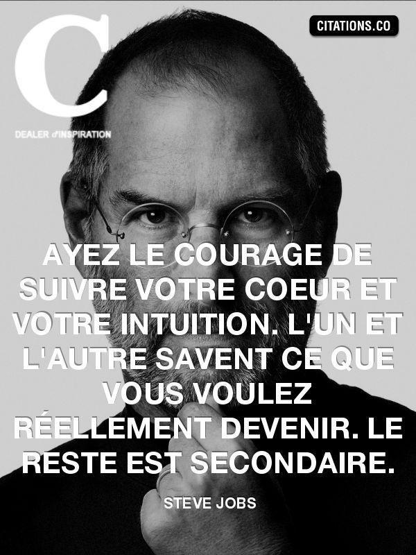 Ayez le courage de suivre votre coeur et votre intuition. L'un et l'autre savent ce que vous voulez réellement devenir. Le reste est secondaire - Steve Jobs