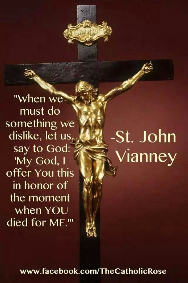 "When we must do something we dislike, let us say to God, ""My God, I offer you this in honor of the moment when YOU died for ME."" St. John Vianney"