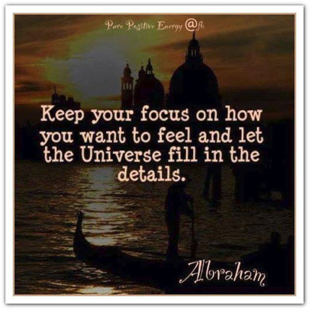 Keep your focus on how you want to feel and let the Universe fill in the details. Abraham-Hicks Quotes (AHQ2769) #feeling