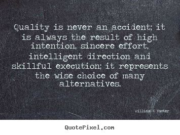 """Quality is never an accident; it is always the result of high intention, sincere effort, intelligent direction and skillful execution; it represents the wise choice of many alternatives."""" —  William A. Foster // Quality in everything; friends, work & life. 