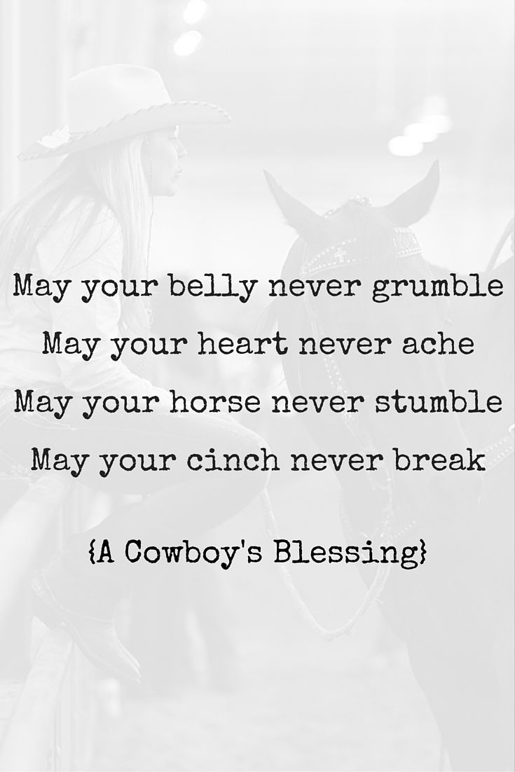 A cowboy's blessing | May your belly never grumble, may your heart never ache, may your horse never stumble, may your cinch never break.