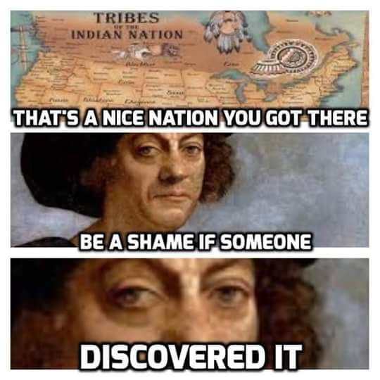History humor. Even though I'm a Cherokee and have zero nice thoughts about that skim of the earth Columbus... I can appreciate a good meme