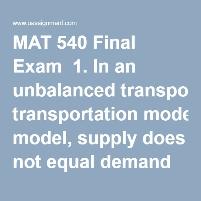 MAT 540 Final Exam  1. In an unbalanced transportation model, supply does not equal demand and one set of constraints uses ≤ signs.  2. In a transshipment problem, items may be transported from destination to destination and from source to source.  3. Adjusted exponential smoothing is an exponential smoothing forecast adjusted for seasonality.  4. A cycle is an up and down movement in demand that repeats itself in less than 1 year.  5. If we are solving a 0-1 integer programming problem…