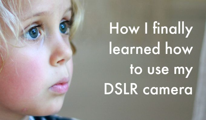 How I Finally Learned How to Use My DSLR Camera!