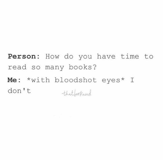 "Person: ""How do you have time to read so many books? Me: *with bloodshot eyes* ""I don't."""