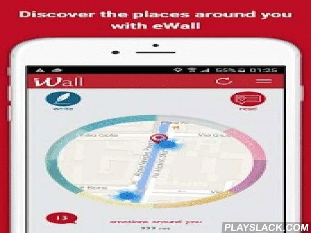 EWall  Android App - playslack.com , Welcome to eWall. The innovative and emotional Places' Network!Describe and send your emotion / thought. We will geolocalize and anchor it forever in the place where you are.Only those who are or will be exactly them (or in the range maximum of 1 km) can read and understood it in all its meaning.Your Diary geo Emotional.The memory and the emotions of the people around you.The collective memory and historical places.Knowing the emotions of those around you…